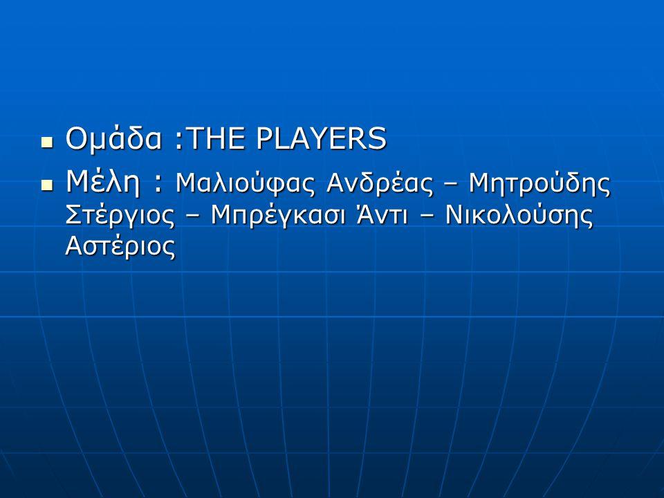 Ομάδα :THE PLAYERS Ομάδα :THE PLAYERS Μέλη : Μαλιούφας Ανδρέας – Μητρούδης Στέργιος – Μπρέγκασι Άντι – Νικολούσης Αστέριος Μέλη : Μαλιούφας Ανδρέας – Μητρούδης Στέργιος – Μπρέγκασι Άντι – Νικολούσης Αστέριος