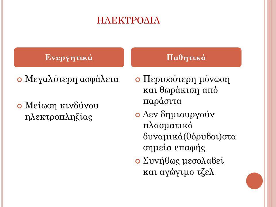 ΗΛΕΚΤΡΟΔΙΑ Μεγαλύτερη ασφάλεια Μείωση κινδύνου ηλεκτροπληξίας Περισσότερη μόνωση και θωράκιση από παράσιτα Δεν δημιουργούν πλασματικά δυναμικά(θόρυβοι)στα σημεία επαφής Συνήθως μεσολαβεί και αγώγιμο τζελ ΕνεργητικάΠαθητικά