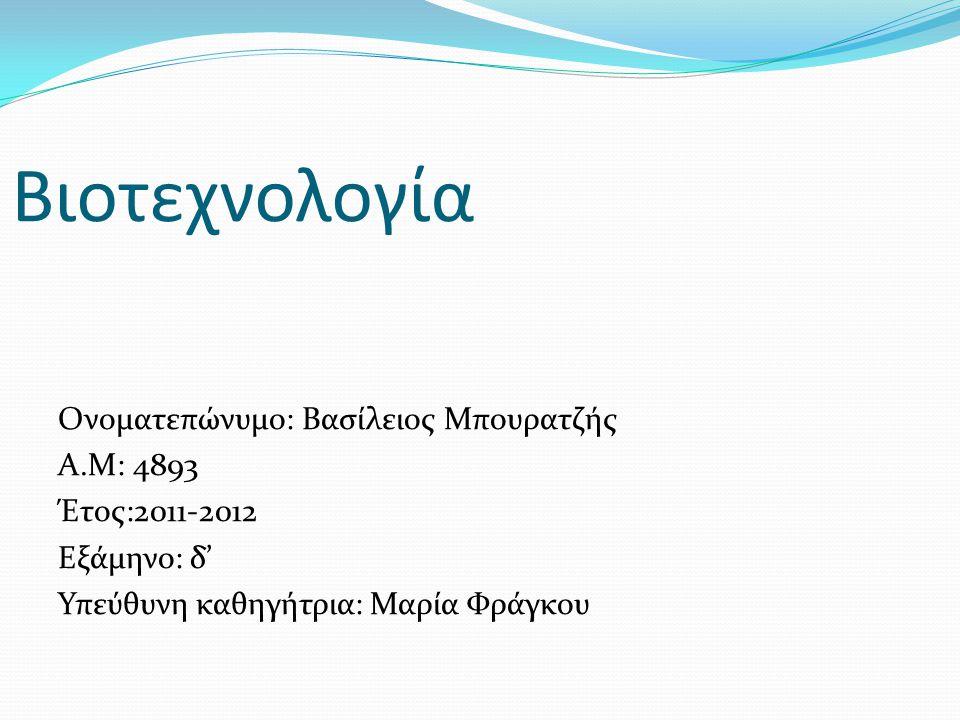 Βιοτεχνολογία Ονοματεπώνυμο: Βασίλειος Μπουρατζής Α.Μ: 4893 Έτος:2011-2012 Εξάμηνο: δ' Υπεύθυνη καθηγήτρια: Μαρία Φράγκου
