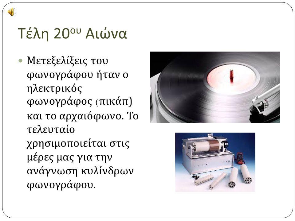 Τέλη 20 ου Αιώνα Μετεξελίξεις του φωνογράφου ήταν ο ηλεκτρικός φωνογράφος ( πικάπ ) και το αρχαιόφωνο.