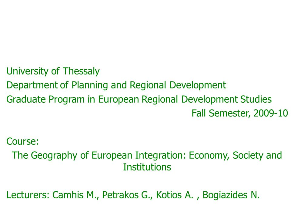 University of Thessaly Department of Planning and Regional Development Graduate Program in European Regional Development Studies Fall Semester, 2009-10 Course: The Geography of European Integration: Economy, Society and Institutions Lecturers: Camhis M., Petrakos G., Kotios A., Bogiazides N.