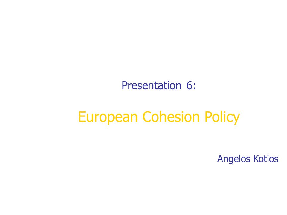 Presentation 6: European Cohesion Policy Angelos Kotios