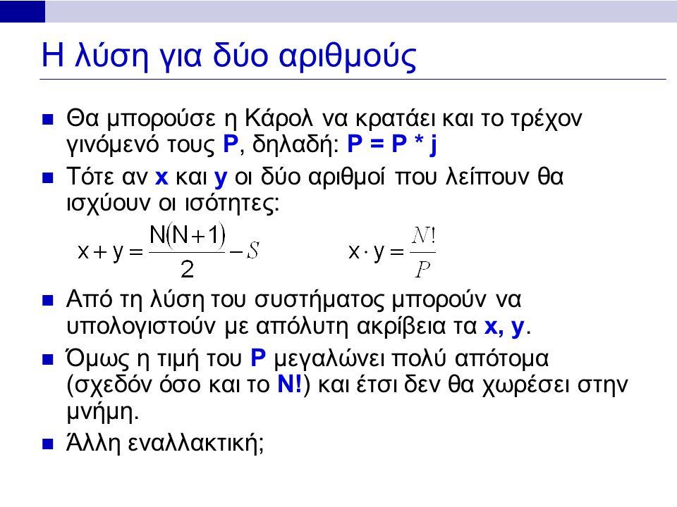 Η λύση για δύο αριθμούς Θα μπορούσε η Κάρολ να κρατάει και το τρέχον γινόμενό τους P, δηλαδή: P = P * j Τότε αν x και y οι δύο αριθμοί που λείπουν θα ισχύουν οι ισότητες: Από τη λύση του συστήματος μπορούν να υπολογιστούν με απόλυτη ακρίβεια τα x, y.