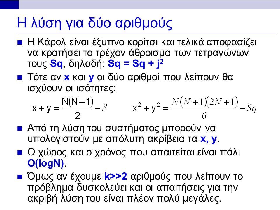 Η λύση για δύο αριθμούς Η Κάρολ είναι έξυπνο κορίτσι και τελικά αποφασίζει να κρατήσει το τρέχον άθροισμα των τετραγώνων τους Sq, δηλαδή: Sq = Sq + j 2 Τότε αν x και y οι δύο αριθμοί που λείπουν θα ισχύουν οι ισότητες: Από τη λύση του συστήματος μπορούν να υπολογιστούν με απόλυτη ακρίβεια τα x, y.