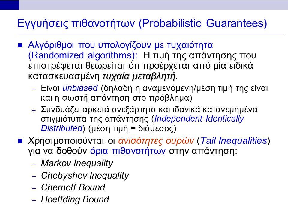 Εγγυήσεις πιθανοτήτων (Probabilistic Guarantees) τυχαία μεταβλητή Αλγόριθμοι που υπολογίζουν με τυχαιότητα (Randomized algorithms): Η τιμή της απάντησης που επιστρέφεται θεωρείται ότι προέρχεται από μία ειδικά κατασκευασμένη τυχαία μεταβλητή.