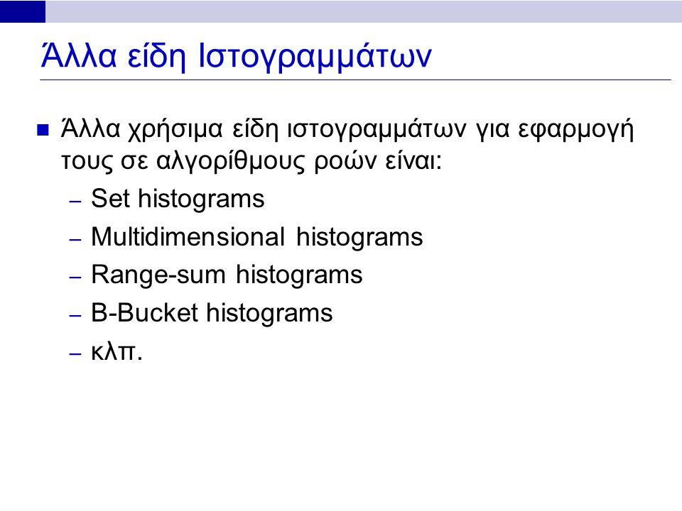 Άλλα είδη Ιστογραμμάτων Άλλα χρήσιμα είδη ιστογραμμάτων για εφαρμογή τους σε αλγορίθμους ροών είναι: – Set histograms – Multidimensional histograms – Range-sum histograms – B-Bucket histograms – κλπ.