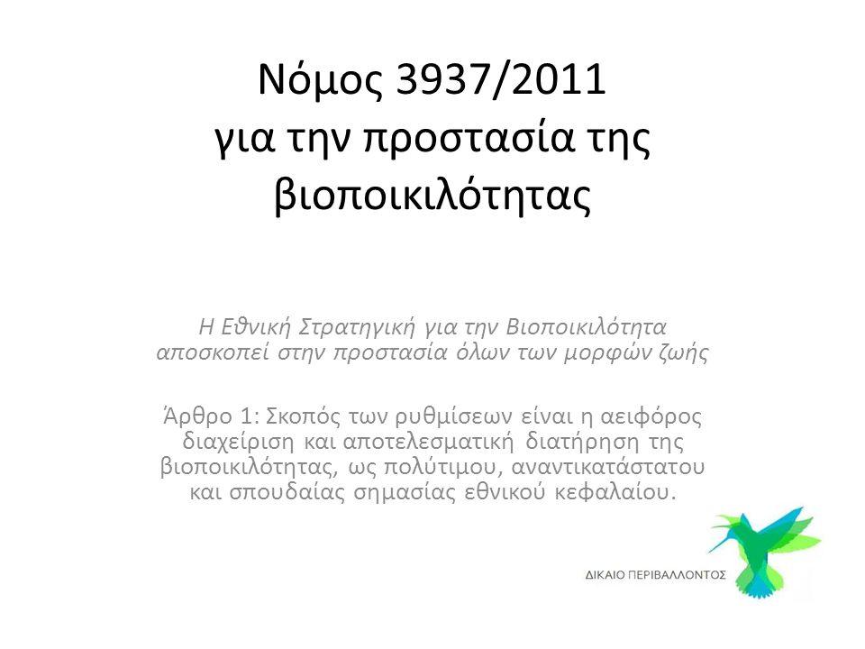 Νόμος 3937/2011 για την προστασία της βιοποικιλότητας Η Εθνική Στρατηγική για την Βιοποικιλότητα αποσκοπεί στην προστασία όλων των μορφών ζωής Άρθρο 1: Σκοπός των ρυθμίσεων είναι η αειφόρος διαχείριση και αποτελεσματική διατήρηση της βιοποικιλότητας, ως πολύτιμου, αναντικατάστατου και σπουδαίας σημασίας εθνικού κεφαλαίου.