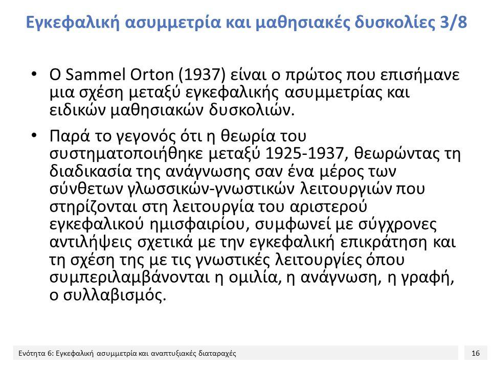 16 Ενότητα 6: Εγκεφαλική ασυμμετρία και αναπτυξιακές διαταραχές Εγκεφαλική ασυμμετρία και μαθησιακές δυσκολίες 3/8 Ο Sammel Orton (1937) είναι ο πρώτο