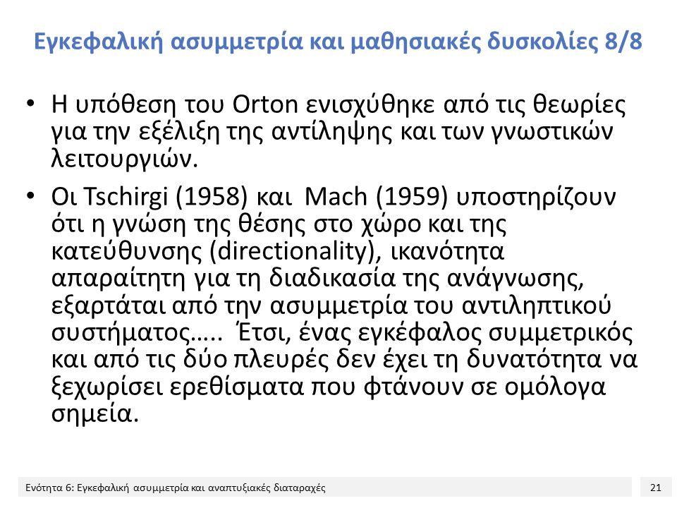 21 Ενότητα 6: Εγκεφαλική ασυμμετρία και αναπτυξιακές διαταραχές Εγκεφαλική ασυμμετρία και μαθησιακές δυσκολίες 8/8 Η υπόθεση του Orton ενισχύθηκε από τις θεωρίες για την εξέλιξη της αντίληψης και των γνωστικών λειτουργιών.