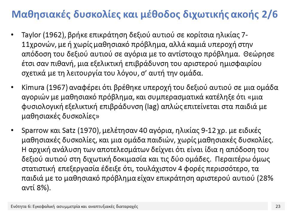 23 Ενότητα 6: Εγκεφαλική ασυμμετρία και αναπτυξιακές διαταραχές Μαθησιακές δυσκολίες και μέθοδος διχωτικής ακοής 2/6 Taylor (1962), βρήκε επικράτηση δεξιού αυτιού σε κορίτσια ηλικίας 7- 11χρονών, με ή χωρίς μαθησιακό πρόβλημα, αλλά καμιά υπεροχή στην απόδοση του δεξιού αυτιού σε αγόρια με το αντίστοιχο πρόβλημα.