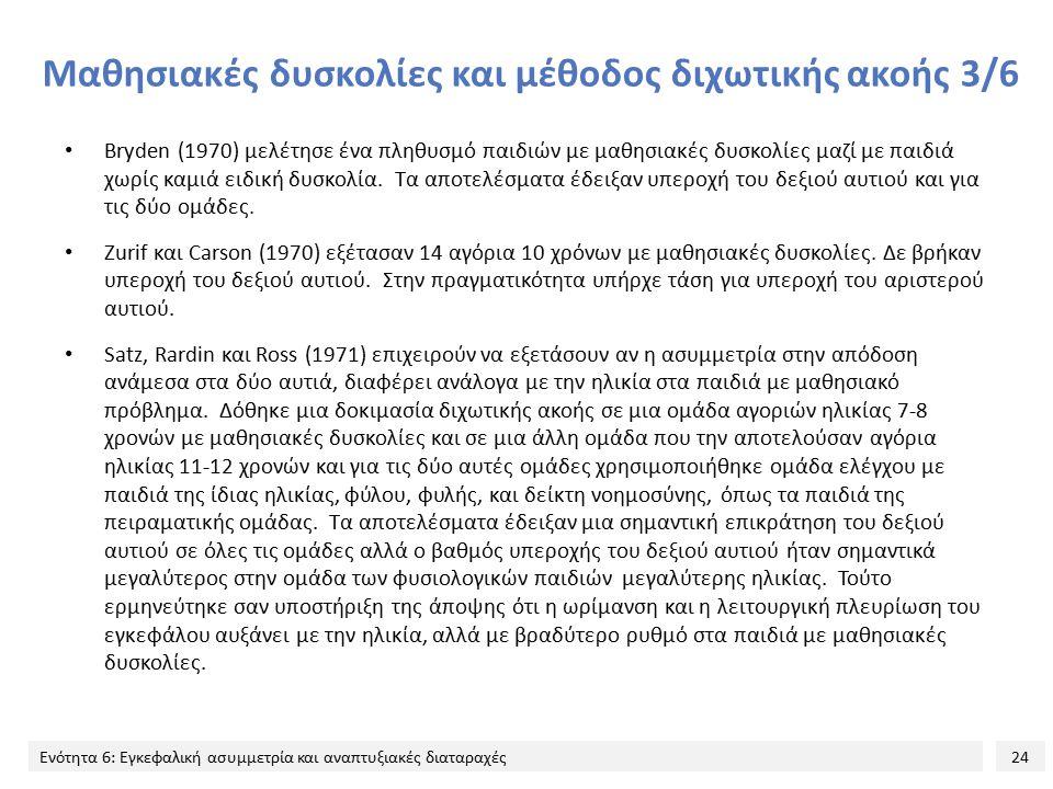 24 Ενότητα 6: Εγκεφαλική ασυμμετρία και αναπτυξιακές διαταραχές Μαθησιακές δυσκολίες και μέθοδος διχωτικής ακοής 3/6 Bryden (1970) μελέτησε ένα πληθυσ