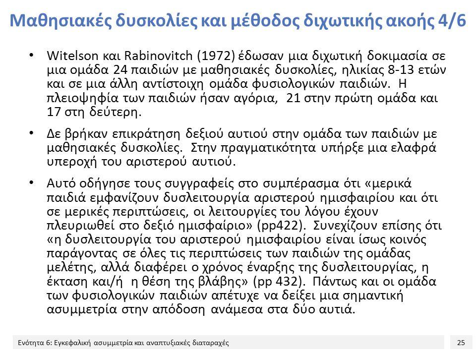 25 Ενότητα 6: Εγκεφαλική ασυμμετρία και αναπτυξιακές διαταραχές Μαθησιακές δυσκολίες και μέθοδος διχωτικής ακοής 4/6 Witelson και Rabinovitch (1972) έ