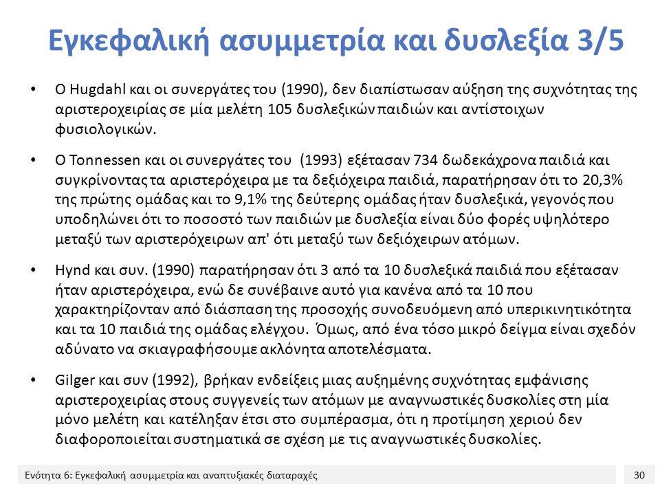 30 Ενότητα 6: Εγκεφαλική ασυμμετρία και αναπτυξιακές διαταραχές Εγκεφαλική ασυμμετρία και δυσλεξία 3/5 Ο Hugdahl και οι συνεργάτες του (1990), δεν διαπίστωσαν αύξηση της συχνότητας της αριστεροχειρίας σε μία μελέτη 105 δυσλεξικών παιδιών και αντίστοιχων φυσιολογικών.