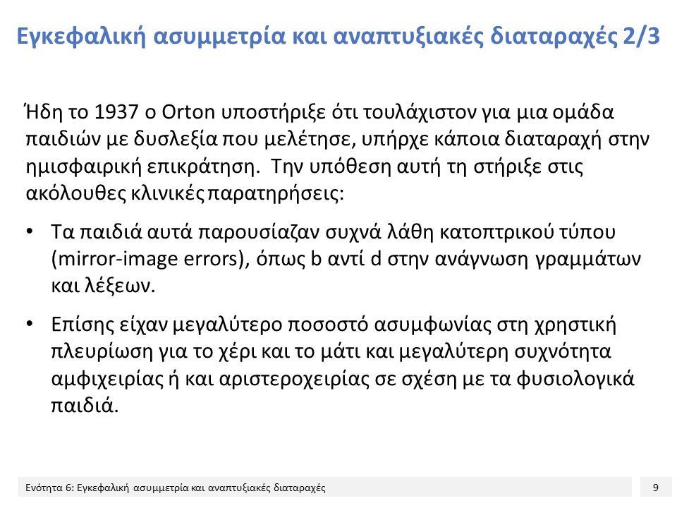 9 Ενότητα 6: Εγκεφαλική ασυμμετρία και αναπτυξιακές διαταραχές Εγκεφαλική ασυμμετρία και αναπτυξιακές διαταραχές 2/3 Ήδη το 1937 ο Orton υποστήριξε ότ