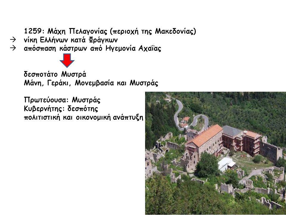 1259: Μάχη Πελαγονίας (περιοχή της Μακεδονίας)  νίκη Ελλήνων κατά Φράγκων  απόσπαση κάστρων από Ηγεμονία Αχαΐας δεσποτάτο Μυστρά Μάνη, Γεράκι, Μονεμβασία και Μυστράς Πρωτεύουσα: Μυστράς Κυβερνήτης: δεσπότης πολιτιστική και οικονομική ανάπτυξη