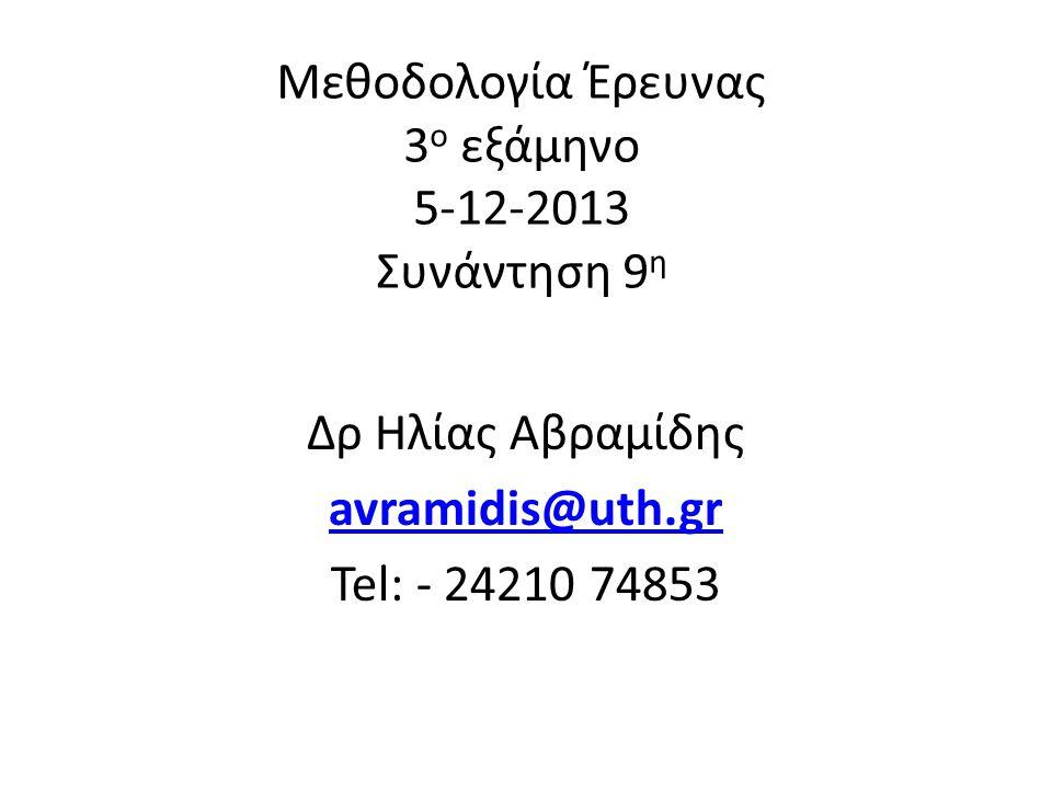 Μεθοδολογία Έρευνας 3 ο εξάμηνο 5-12-2013 Συνάντηση 9 η Δρ Ηλίας Αβραμίδης avramidis@uth.gr Tel: - 24210 74853