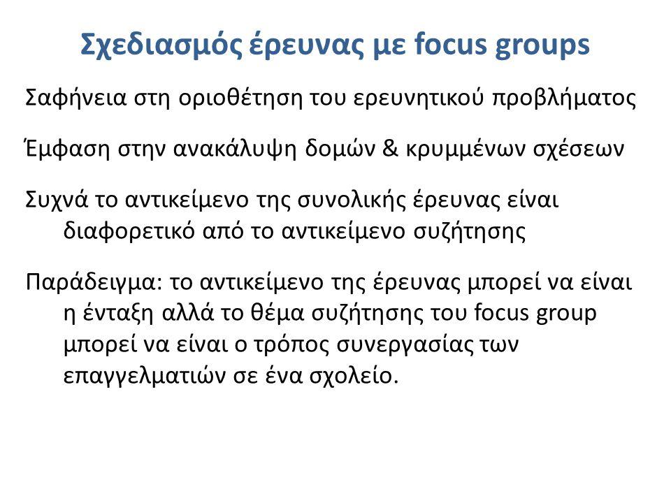 Σχεδιασμός έρευνας με focus groups Σαφήνεια στη οριοθέτηση του ερευνητικού προβλήματος Έμφαση στην ανακάλυψη δομών & κρυμμένων σχέσεων Συχνά το αντικείμενο της συνολικής έρευνας είναι διαφορετικό από το αντικείμενο συζήτησης Παράδειγμα: το αντικείμενο της έρευνας μπορεί να είναι η ένταξη αλλά το θέμα συζήτησης του focus group μπορεί να είναι ο τρόπος συνεργασίας των επαγγελματιών σε ένα σχολείο.