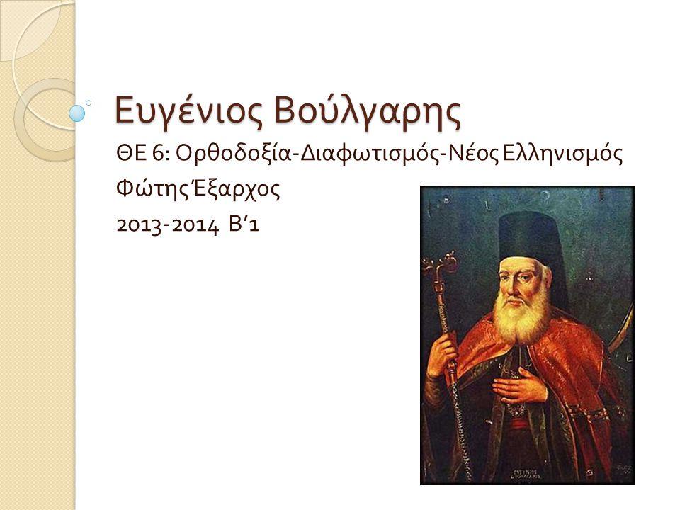 Ευγένιος Βούλγαρης ΘΕ 6: Ορθοδοξία - Διαφωτισμός - Νέος Ελληνισμός Φώτης Έξαρχος 2013-2014 Β '1
