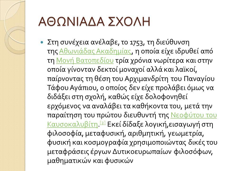 ΑΘΩΝΙΑΔΑ ΣΧΟΛΗ Στη συνέχεια ανέλαβε, το 1753, τη διεύθυνση της Αθωνιάδας Ακαδημίας, η οποία είχε ιδρυθεί από τη Μονή Βατοπεδίου τρία χρόνια νωρίτερα και στην οποία γίνονταν δεκτοί μοναχοί αλλά και λαϊκοί, παίρνοντας τη θέση του Αρχιμανδρίτη του Παναγίου Τάφου Αγάπιου, ο οποίος δεν είχε προλάβει όμως να διδάξει στη σχολή, καθώς είχε δολοφονηθεί ερχόμενος να αναλάβει τα καθήκοντα του, μετά την παραίτηση του πρώτου διευθυντή της Νεοφύτου του Καυσοκαλυβίτη.