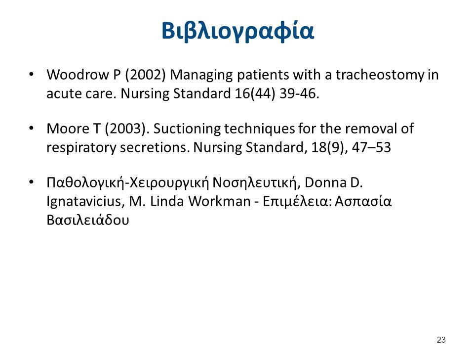 Βιβλιογραφία Woodrow P (2002) Managing patients with a tracheostomy in acute care. Nursing Standard 16(44) 39-46. Moore T (2003). Suctioning technique