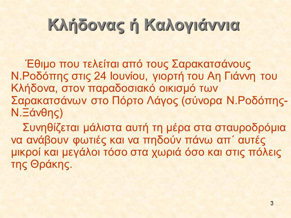 3 Κλήδονας ή Καλογιάννια Κλήδονας ή Καλογιάννια Έθιμο που τελείται από τους Σαρακατσάνους Ν.Ροδόπης στις 24 Ιουνίου, γιορτή του Αη Γιάννη του Κλήδονα,