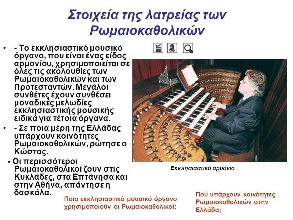 Στοιχεία της λατρείας των Ρωμαιοκαθολικών - Το εκκλησιαστικό μουσικό όργανο, που είναι ένας είδος αρμονίου, χρησιμοποιείται σε όλες τις ακολουθίες των Ρωμαιοκαθολικών και των Προτεσταντών.