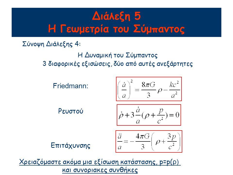 Διάλεξη 5 Η Γεωμετρία του Σύμπαντος Σύνοψη Διάλεξης 4: Η Δυναμική του Σύμπαντος 3 διαφορικές εξισώσεις, δύο από αυτές ανεξάρτητες Friedmann: Ρευστού Ε