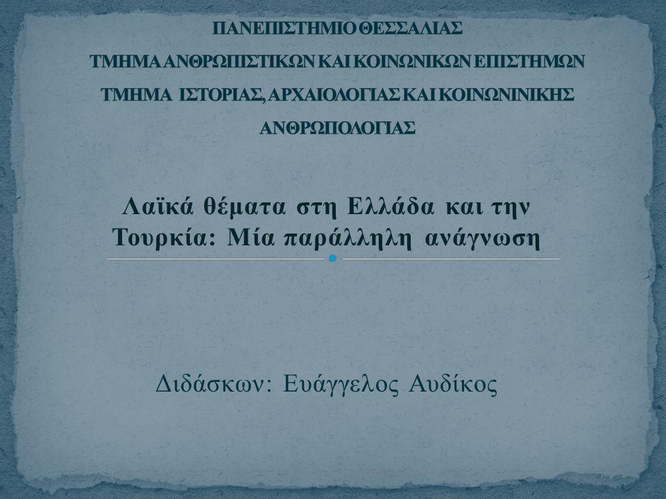 Λαϊκά θέματα στη Ελλάδα και την Τουρκία: Μία παράλληλη ανάγνωση Διδάσκων: Ευάγγελος Αυδίκος
