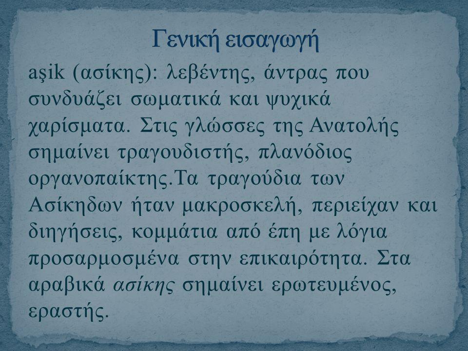 aşik (ασίκης): λεβέντης, άντρας που συνδυάζει σωματικά και ψυχικά χαρίσματα. Στις γλώσσες της Ανατολής σημαίνει τραγουδιστής, πλανόδιος οργανοπαίκτης.