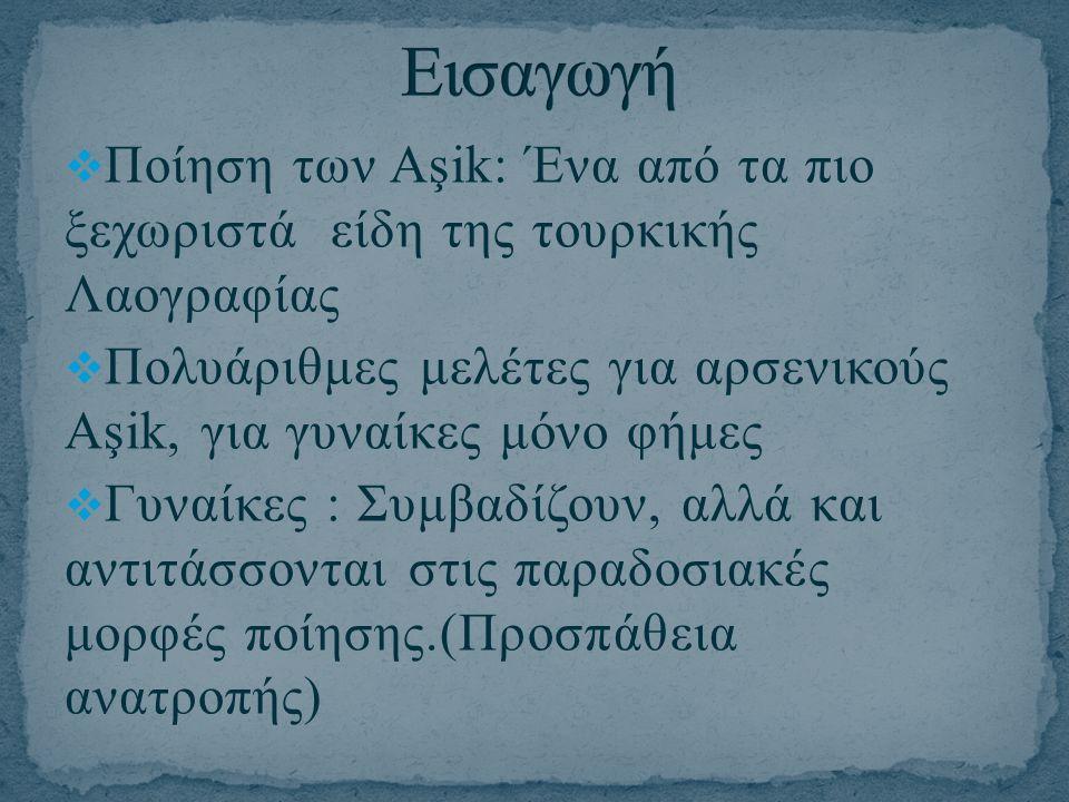  Ποίηση των Aşik: Ένα από τα πιο ξεχωριστά είδη της τουρκικής Λαογραφίας  Πολυάριθμες μελέτες για αρσενικούς Αşik, για γυναίκες μόνο φήμες  Γυναίκε