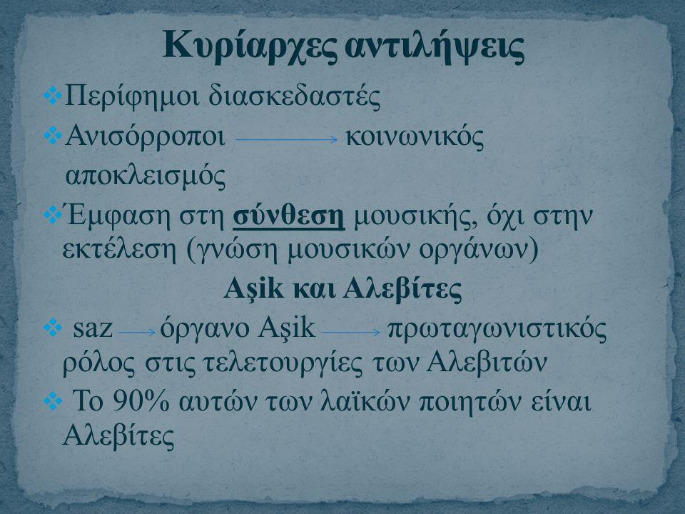  Περίφημοι διασκεδαστές  Ανισόρροποι κοινωνικός αποκλεισμός  Έμφαση στη σύνθεση μουσικής, όχι στην εκτέλεση (γνώση μουσικών οργάνων) Aşik και Αλεβί