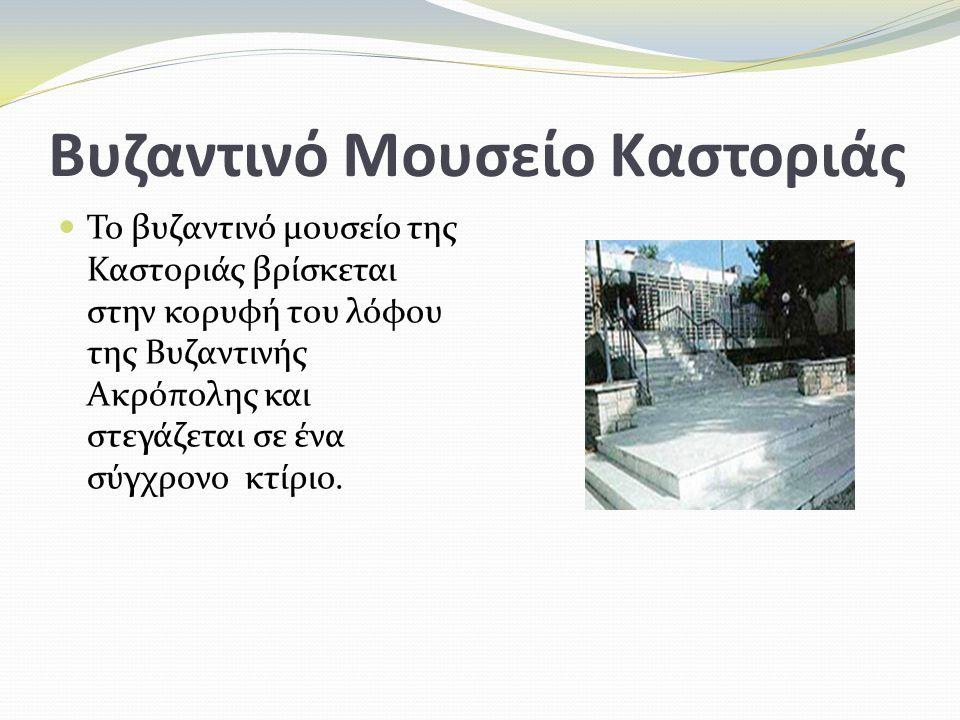 Βυζαντινό Μουσείο Καστοριάς Το βυζαντινό μουσείο της Καστοριάς βρίσκεται στην κορυφή του λόφου της Βυζαντινής Ακρόπολης και στεγάζεται σε ένα σύγχρονο