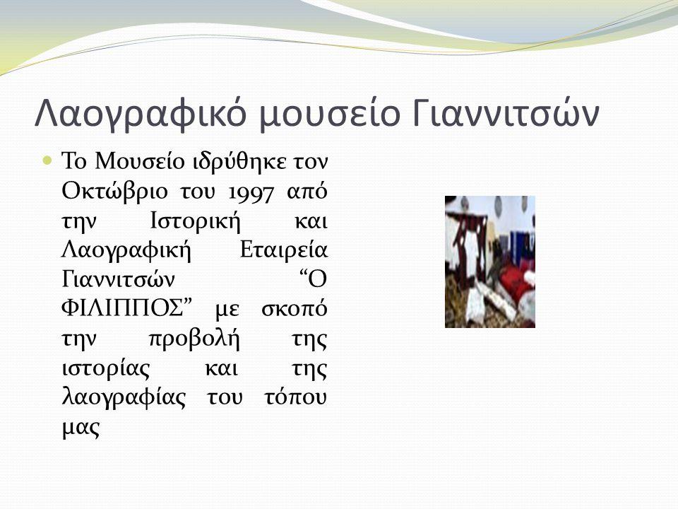 """Λαογραφικό μουσείο Γιαννιτσών Το Μουσείο ιδρύθηκε τον Οκτώβριο του 1997 από την Ιστορική και Λαογραφική Εταιρεία Γιαννιτσών """"Ο ΦΙΛΙΠΠΟΣ"""" με σκοπό την"""
