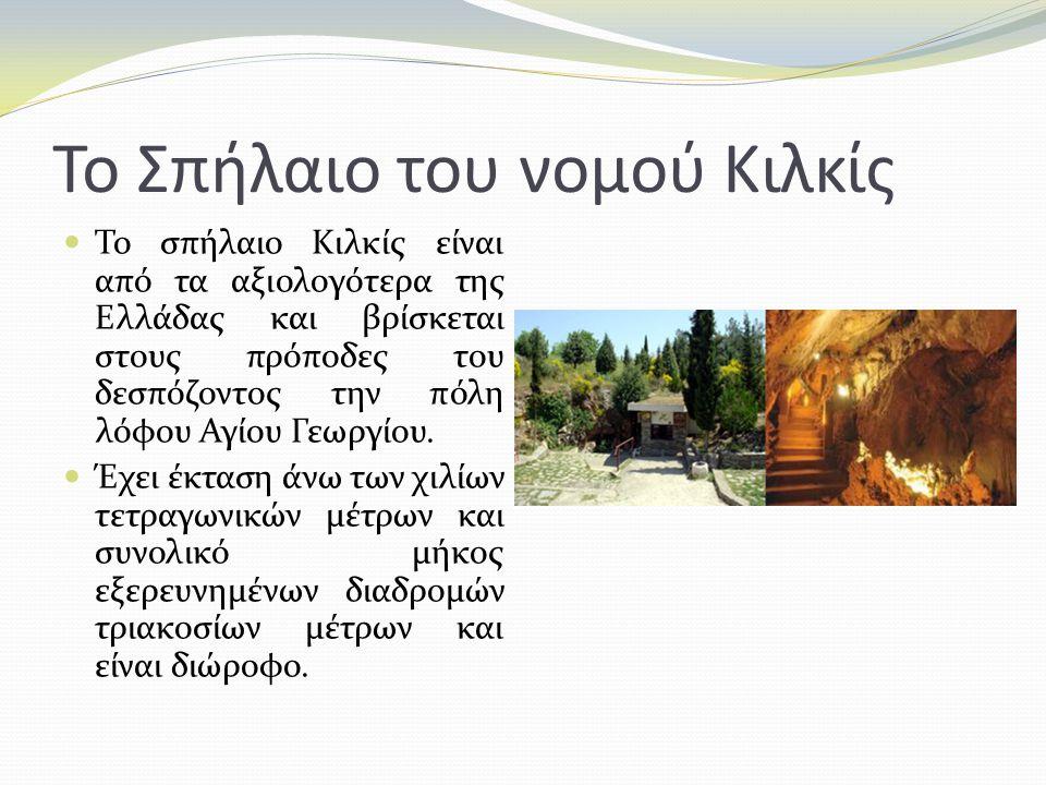 Το Σπήλαιο του νομού Κιλκίς Το σπήλαιο Κιλκίς είναι από τα αξιολογότερα της Ελλάδας και βρίσκεται στους πρόποδες του δεσπόζοντος την πόλη λόφου Αγίου