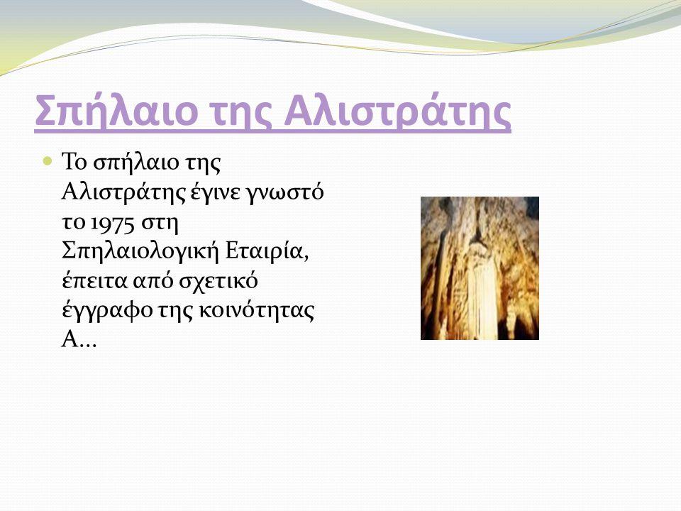 Σπήλαιο της Αλιστράτης Το σπήλαιο της Αλιστράτης έγινε γνωστό το 1975 στη Σπηλαιολογική Εταιρία, έπειτα από σχετικό έγγραφο της κοινότητας Α...
