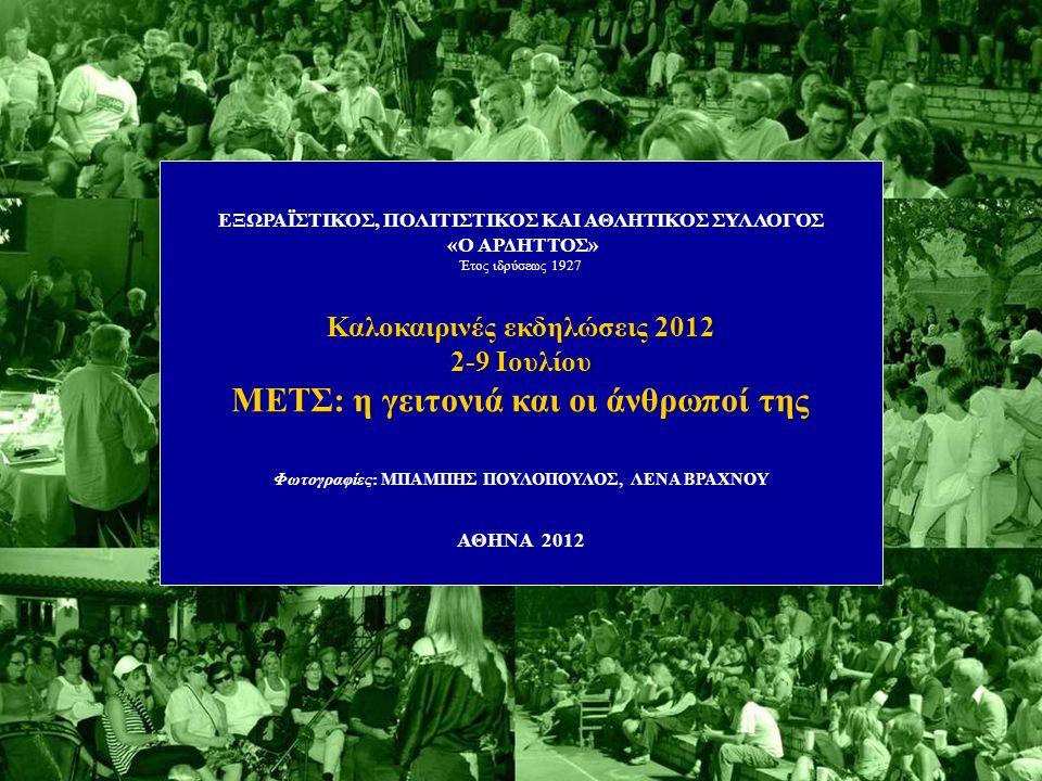 ΕΞΩΡΑΪΣΤΙΚΟΣ, ΠΟΛΙΤΙΣΤΙΚΟΣ ΚΑΙ ΑΘΛΗΤΙΚΟΣ ΣΥΛΛΟΓΟΣ «O ΑΡΔΗΤΤΟΣ» Έτος ιδρύσεως 1927 Καλοκαιρινές εκδηλώσεις 2012 2-9 Ιουλίου ΜΕΤΣ: η γειτονιά και οι άνθρωποί της Φωτογραφίες: ΜΠΑΜΠΗΣ ΠΟΥΛΟΠΟΥΛΟΣ, ΛΕΝΑ ΒΡΑΧΝΟΥ ΑΘΗΝΑ 2012