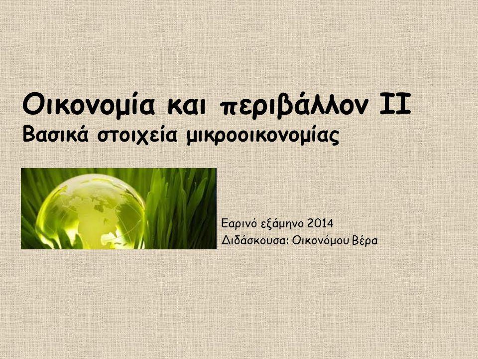 Οικονομία και περιβάλλον ΙΙ Βασικά στοιχεία μικροοικονομίας Εαρινό εξάμηνο 201 4 Διδάσκουσα: Οικονόμου Βέρα