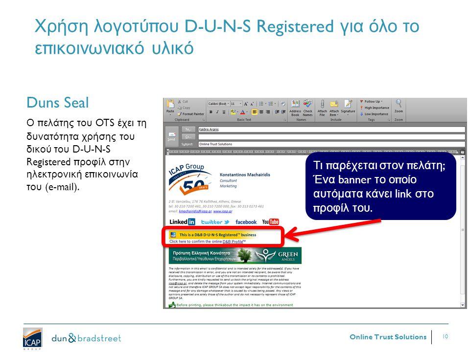 10 Online Trust Solutions Χρήση λογοτύ π ου D-U-N-S Registered για όλο το ε π ικοινωνιακό υλικό 10 Duns Seal Ο π ελάτης του OTS έχει τη δυνατότητα χρήσης του δικού του D-U-N-S Registered π ροφίλ στην ηλεκτρονική ε π ικοινωνία του (e-mail).