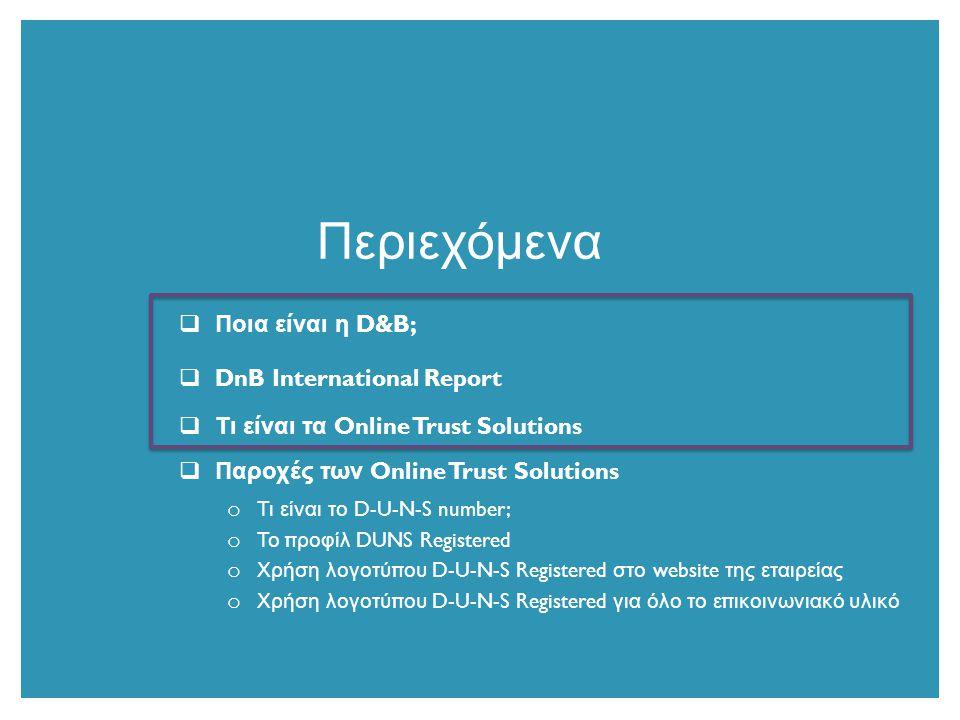  Ποια είναι η D&B;  DnB International Report  Τι είναι τα Online Trust Solutions  Παροχές των Online Trust Solutions o Τι είναι το D-U-N-S number; o Το π ροφίλ DUNS Registered o Χρήση λογοτύ π ου D-U-N-S Registered στο website της εταιρείας o Χρήση λογοτύ π ου D-U-N-S Registered για όλο το ε π ικοινωνιακό υλικό Περιεχόμενα