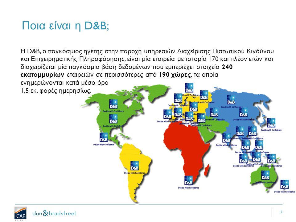 3 Ποια είναι η D&B; Η D&B, ο π αγκόσμιος ηγέτης στην π αροχή υ π ηρεσιών Διαχείρισης Πιστωτικού Κινδύνου και Ε π ιχειρηματικής Πληροφόρησης, είναι μία εταιρεία με ιστορία 170 και π λέον ετών και διαχειρίζεται μία π αγκόσμια βάση δεδομένων π ου εμ π εριέχει στοιχεία 240 εκατομμυρίων εταιρειών σε π ερισσότερες α π ό 190 χώρες, τα ο π οία ενημερώνονται κατά μέσο όρο 1,5 εκ.