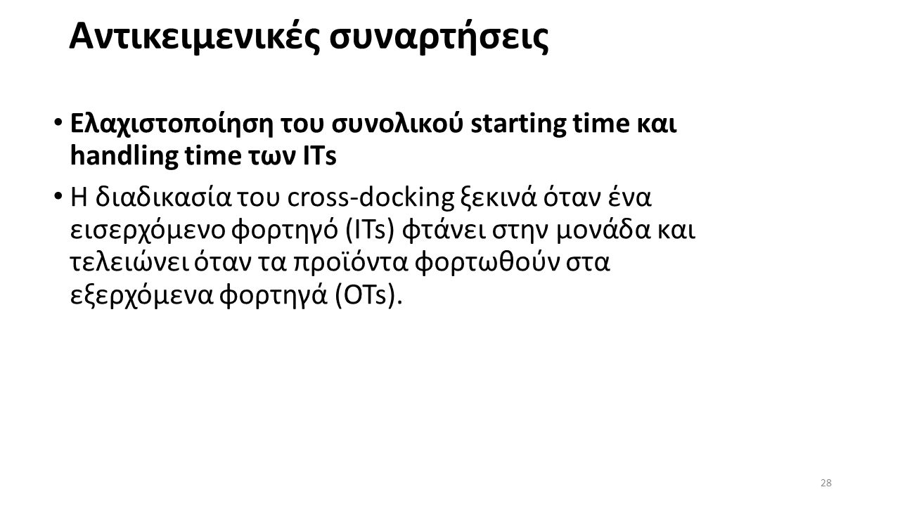 Αντικειμενικές συναρτήσεις Ελαχιστοποίηση του συνολικού starting time και handling time των IΤs Η διαδικασία του cross-docking ξεκινά όταν ένα εισερχόμενο φορτηγό (ITs) φτάνει στην μονάδα και τελειώνει όταν τα προϊόντα φορτωθούν στα εξερχόμενα φορτηγά (OTs).