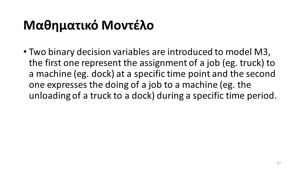Μαθηματικό Μοντέλο Two binary decision variables are introduced to model M3, the first one represent the assignment of a job (eg. truck) to a machine