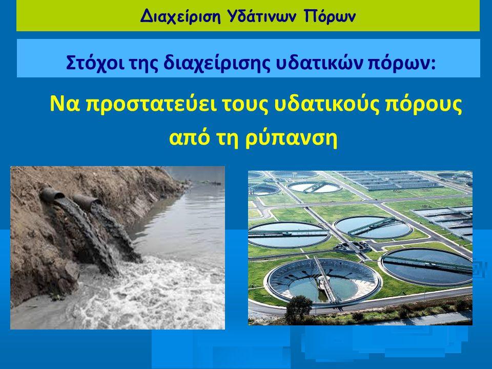 Διαχείριση Υδάτινων Πόρων Στόχοι της διαχείρισης υδατικών πόρων: Να προστατεύει τους υδατικούς πόρους από τη ρύπανση