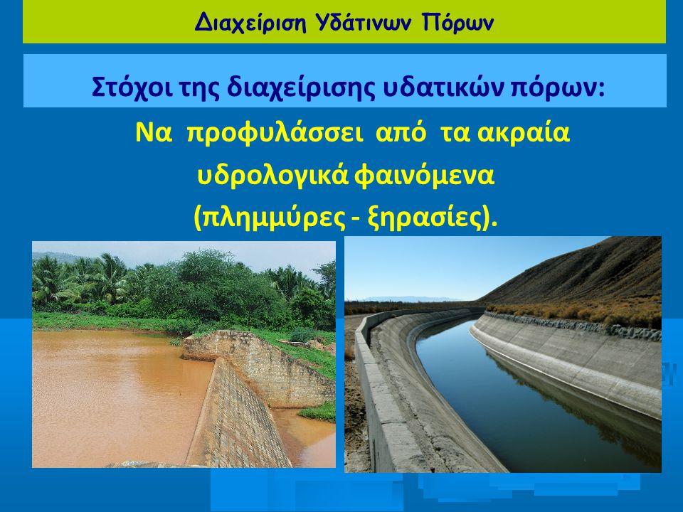 Διαχείριση Υδάτινων Πόρων Στόχοι της διαχείρισης υδατικών πόρων: Να προφυλάσσει από τα ακραία υδρολογικά φαινόμενα (πλημμύρες - ξηρασίες).