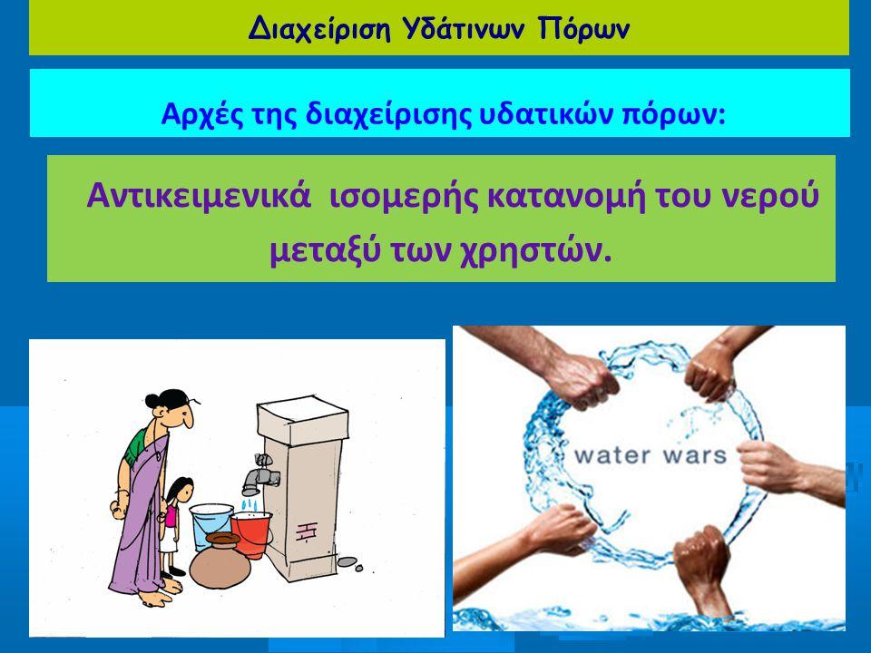 Διαχείριση Υδάτινων Πόρων Αρχές της διαχείρισης υδατικών πόρων: Αντικειμενικά ισομερής κατανομή του νερού μεταξύ των χρηστών.