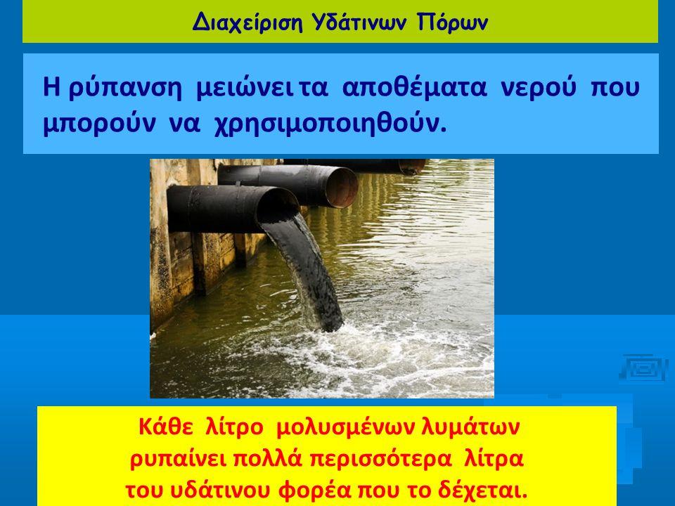 Διαχείριση Υδάτινων Πόρων Η ρύπανση μειώνει τα αποθέματα νερού που μπορούν να χρησιμοποιηθούν. Κάθε λίτρο μολυσμένων λυμάτων ρυπαίνει πολλά περισσότερ