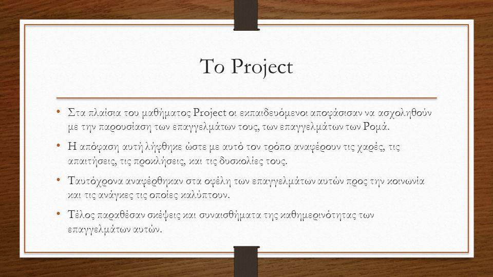 Το Project Στα πλαίσια του μαθήματος Project οι εκπαιδευόμενοι αποφάσισαν να ασχοληθούν με την παρουσίαση των επαγγελμάτων τους, των επαγγελμάτων των Ρομά.