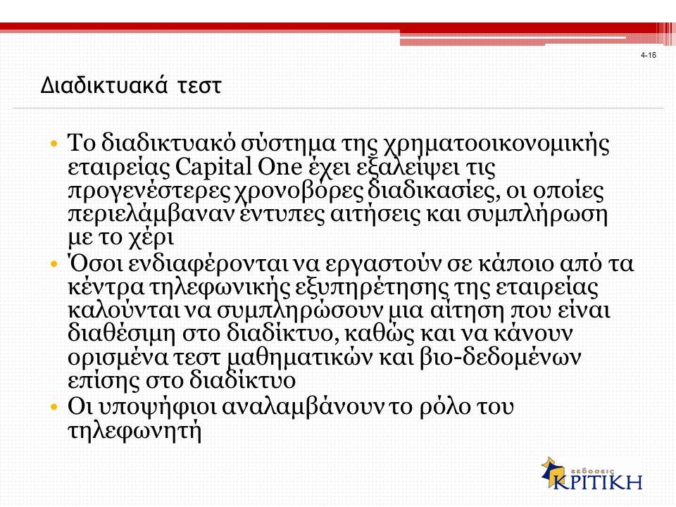 4-16 Διαδικτυακά τεστ Το διαδικτυακό σύστημα της χρηματοοικονομικής εταιρείας Capital One έχει εξαλείψει τις προγενέστερες χρονοβόρες διαδικασίες, οι οποίες περιελάμβαναν έντυπες αιτήσεις και συμπλήρωση με το χέρι Όσοι ενδιαφέρονται να εργαστούν σε κάποιο από τα κέντρα τηλεφωνικής εξυπηρέτησης της εταιρείας καλούνται να συμπληρώσουν μια αίτηση που είναι διαθέσιμη στο διαδίκτυο, καθώς και να κάνουν ορισμένα τεστ μαθηματικών και βιο-δεδομένων επίσης στο διαδίκτυο Οι υποψήφιοι αναλαμβάνουν το ρόλο του τηλεφωνητή