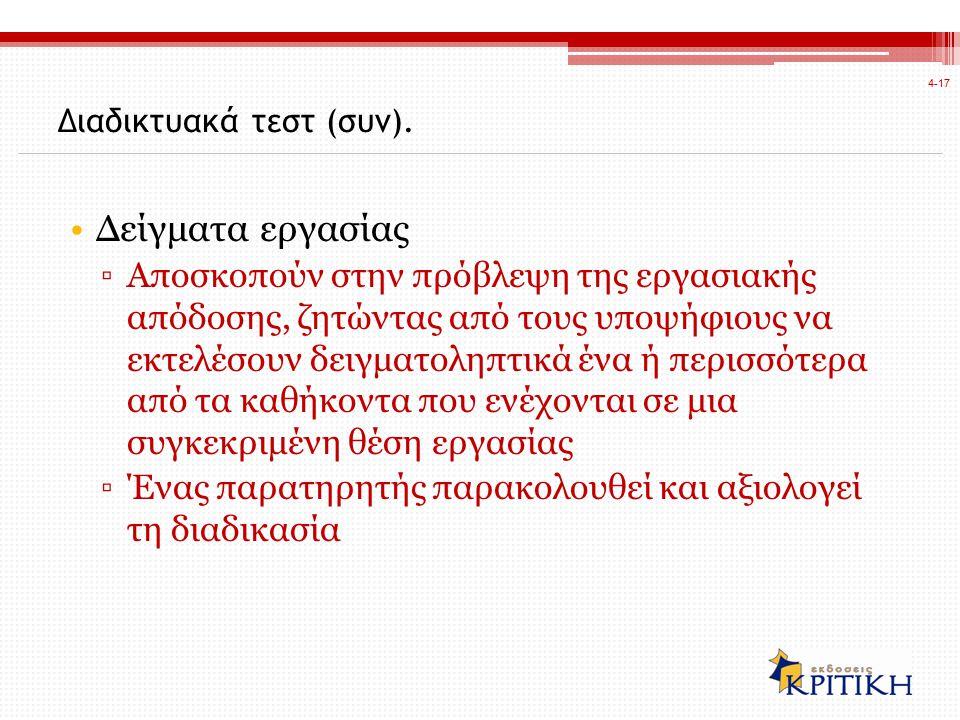 Δείγματα εργασίας ▫Αποσκοπούν στην πρόβλεψη της εργασιακής απόδοσης, ζητώντας από τους υποψήφιους να εκτελέσουν δειγματοληπτικά ένα ή περισσότερα από τα καθήκοντα που ενέχονται σε μια συγκεκριμένη θέση εργασίας ▫Ένας παρατηρητής παρακολουθεί και αξιολογεί τη διαδικασία 4-17 Διαδικτυακά τεστ (συν).