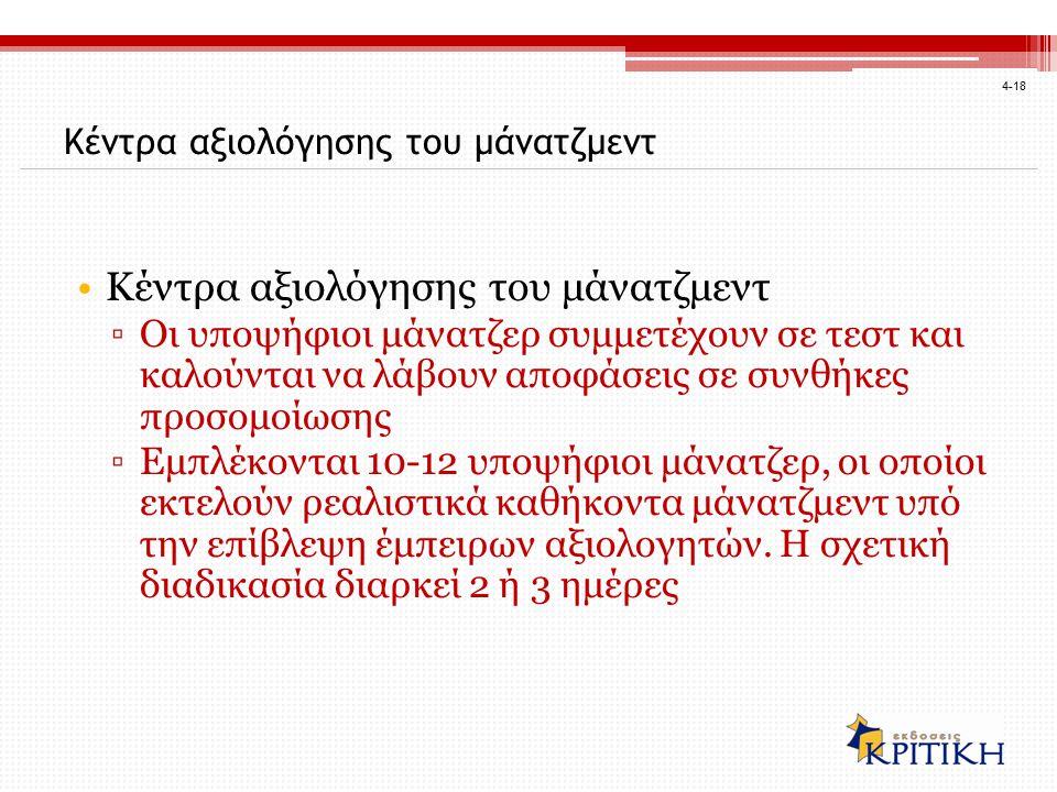 4-18 Κέντρα αξιολόγησης του μάνατζμεντ ▫Οι υποψήφιοι μάνατζερ συμμετέχουν σε τεστ και καλούνται να λάβουν αποφάσεις σε συνθήκες προσομοίωσης ▫Εμπλέκονται 10-12 υποψήφιοι μάνατζερ, οι οποίοι εκτελούν ρεαλιστικά καθήκοντα μάνατζμεντ υπό την επίβλεψη έμπειρων αξιολογητών.